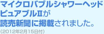 マイクロバブルシャワーヘッドピュアブルIIが読売新聞に掲載されました。(2012年2月15日付)